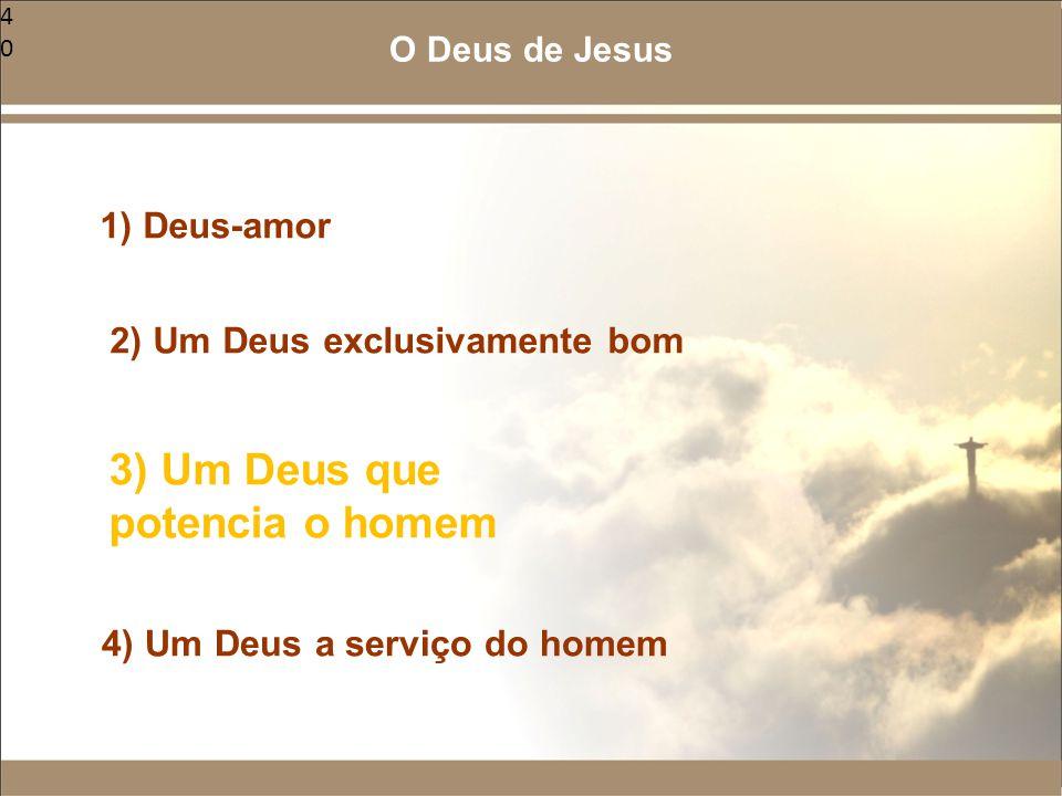 40 1) Deus-amor 2) Um Deus exclusivamente bom 3) Um Deus que potencia o homem 4) Um Deus a serviço do homem O Deus de Jesus