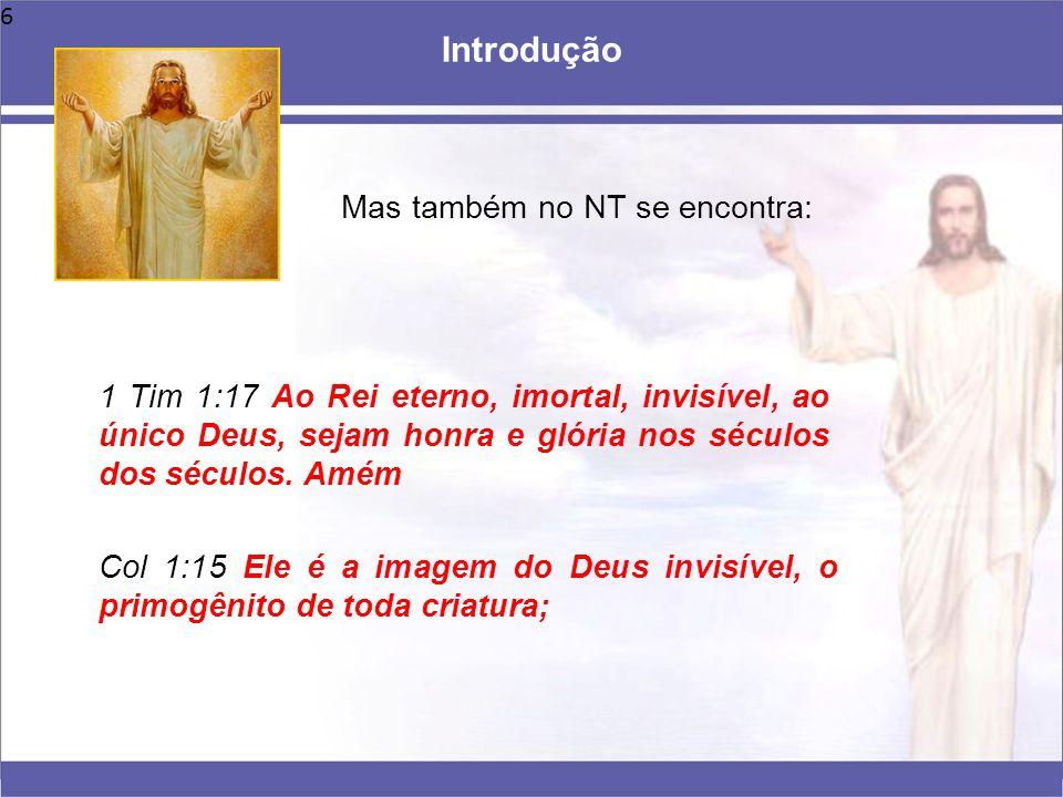 6 Mas também no NT se encontra: Introdução 1 Tim 1:17 Ao Rei eterno, imortal, invisível, ao único Deus, sejam honra e glória nos séculos dos séculos.