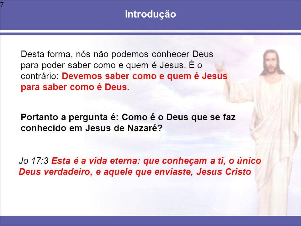 7 Portanto a pergunta é: Como é o Deus que se faz conhecido em Jesus de Nazaré? Introdução Jo 17:3 Esta é a vida eterna: que conheçam a ti, o único De