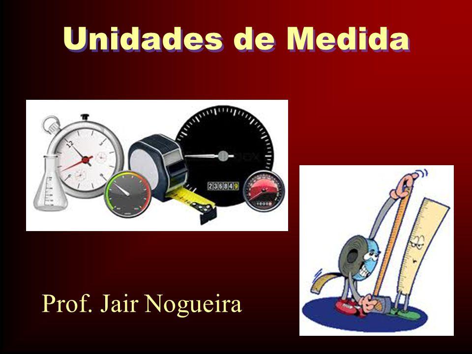 Unidades de Medida Prof. Jair Nogueira