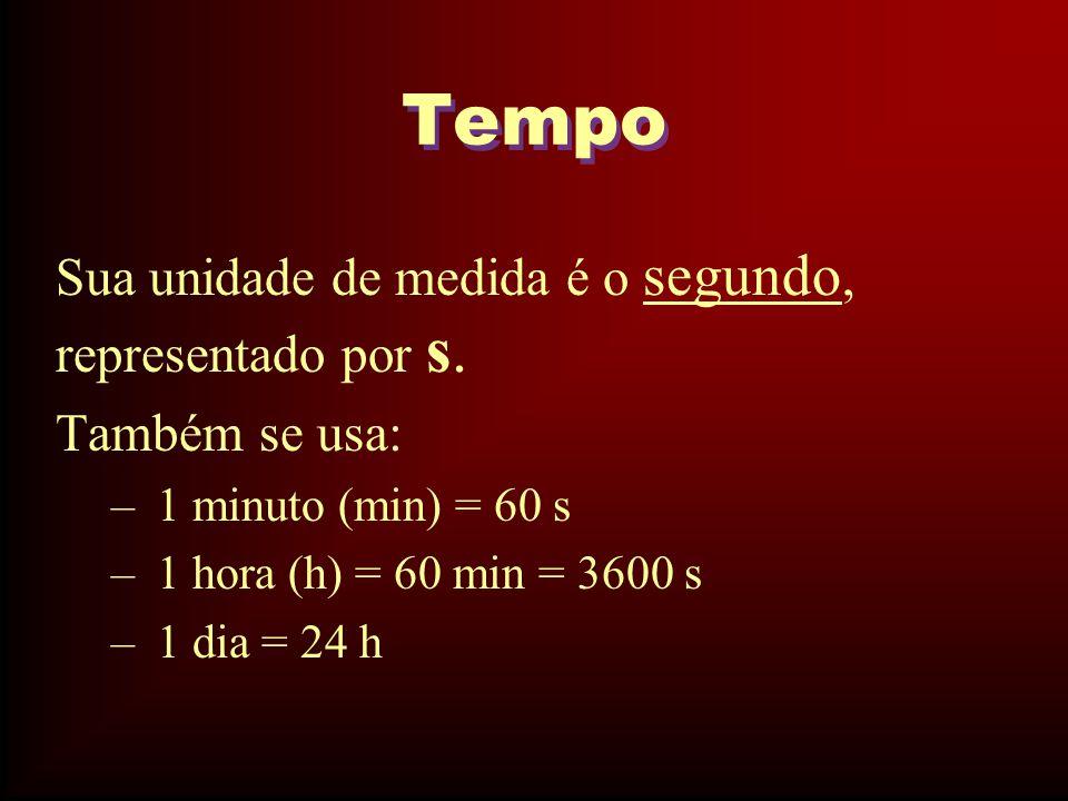 Tempo Sua unidade de medida é o segundo, representado por s. Também se usa: – 1 minuto (min) = 60 s – 1 hora (h) = 60 min = 3600 s – 1 dia = 24 h