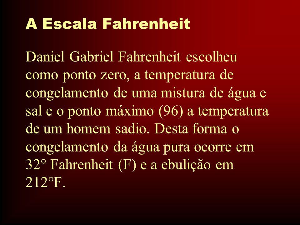 A Escala Fahrenheit Daniel Gabriel Fahrenheit escolheu como ponto zero, a temperatura de congelamento de uma mistura de água e sal e o ponto máximo (9