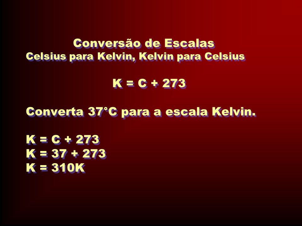 Conversão de Escalas Celsius para Kelvin, Kelvin para Celsius K = C + 273 Converta 37°C para a escala Kelvin. K = C + 273 K = 37 + 273 K = 310K