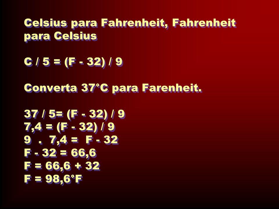 Celsius para Fahrenheit, Fahrenheit para Celsius C / 5 = (F - 32) / 9 Converta 37°C para Farenheit. 37 / 5= (F - 32) / 9 7,4 = (F - 32) / 9 9. 7,4 = F