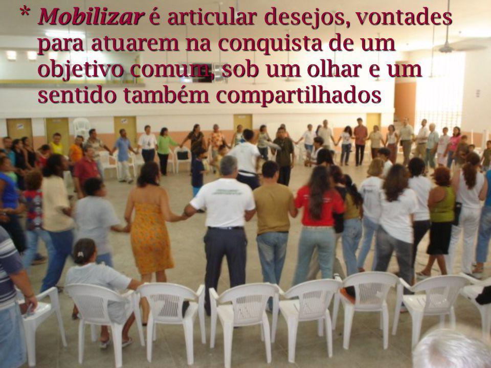 * Mobilizar é articular desejos, vontades para atuarem na conquista de um objetivo comum, sob um olhar e um sentido também compartilhados