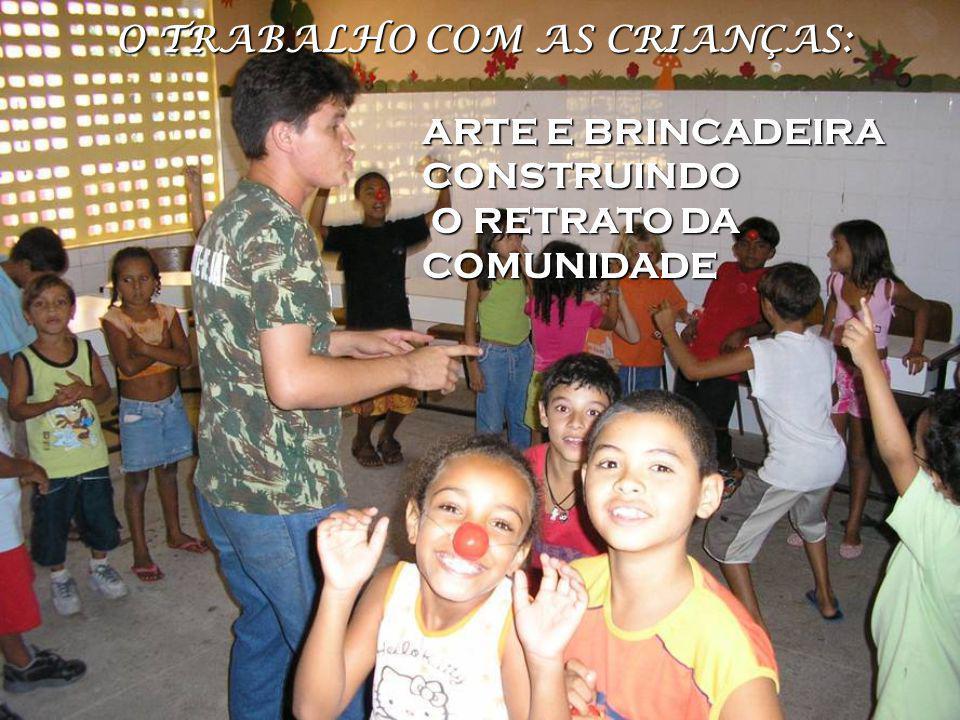 O TRABALHO COM AS CRIANÇAS: ARTE EBRINCADEIRA CONSTRUINDO ARTE E BRINCADEIRA CONSTRUINDO O RETRATO DA COMUNIDADE O RETRATO DA COMUNIDADE