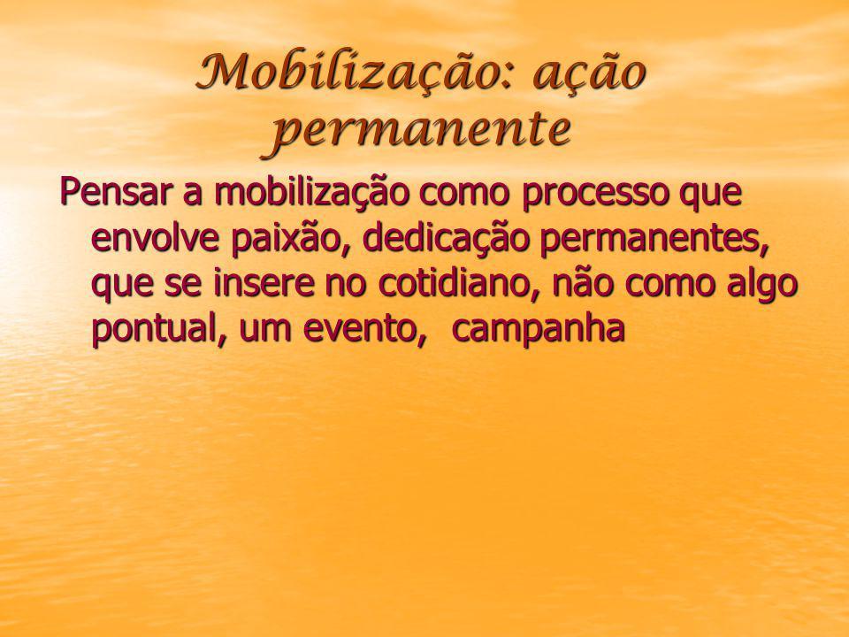Mobilização: ação permanente Pensar a mobilização como processo que envolve paixão, dedicação permanentes, que se insere no cotidiano, não como algo pontual, um evento, campanha