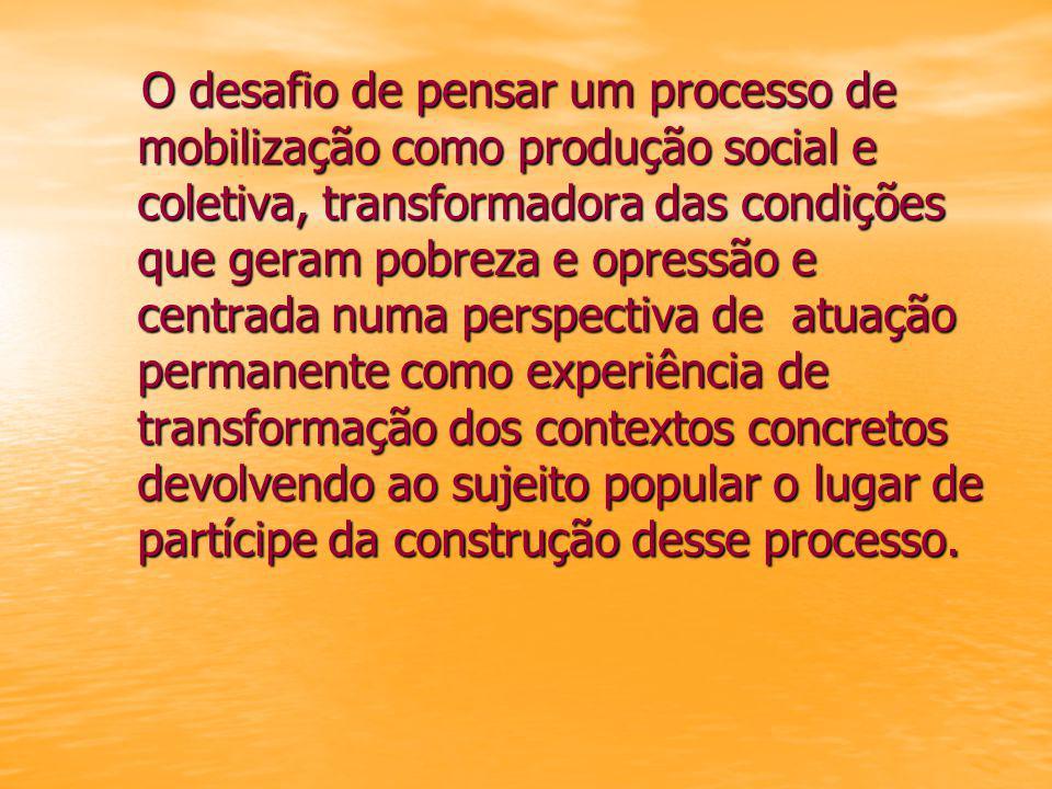 O desafio de pensar um processo de mobilização como produção social e coletiva, transformadora das condições que geram pobreza e opressão e centrada numa perspectiva de atuação permanente como experiência de transformação dos contextos concretos devolvendo ao sujeito popular o lugar de partícipe da construção desse processo.