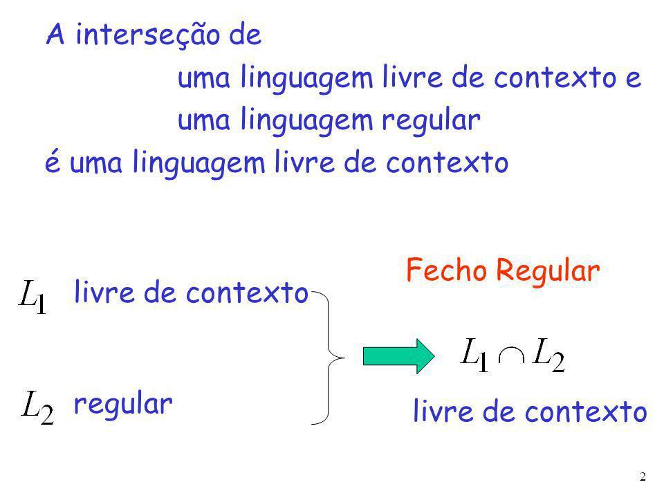 2 A interseção de uma linguagem livre de contexto e uma linguagem regular é uma linguagem livre de contexto livre de contexto regular livre de contexto Fecho Regular