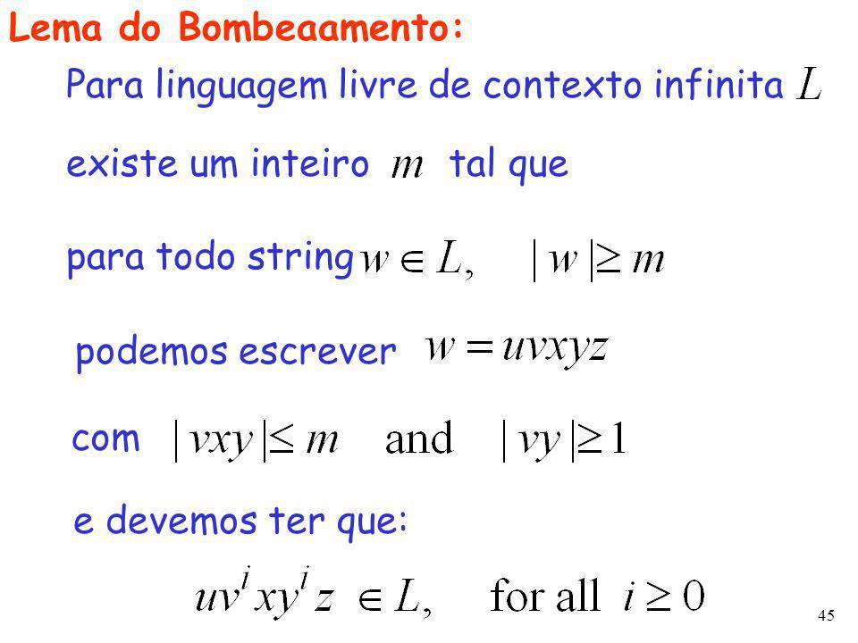 45 Lema do Bombeaamento: existe um inteiro tal que para todo string podemos escrever Para linguagem livre de contexto infinita com e devemos ter que: