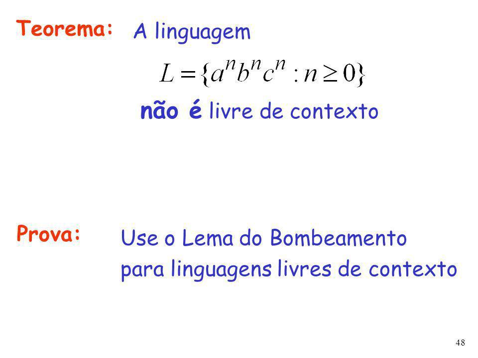 48 Teorema: A linguagem não é livre de contexto Prova: Use o Lema do Bombeamento para linguagens livres de contexto