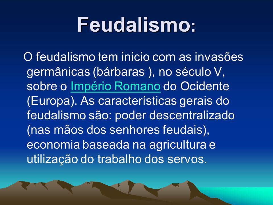 Feudalismo : O feudalismo tem inicio com as invasões germânicas (bárbaras ), no século V, sobre o Império Romano do Ocidente (Europa). As característi