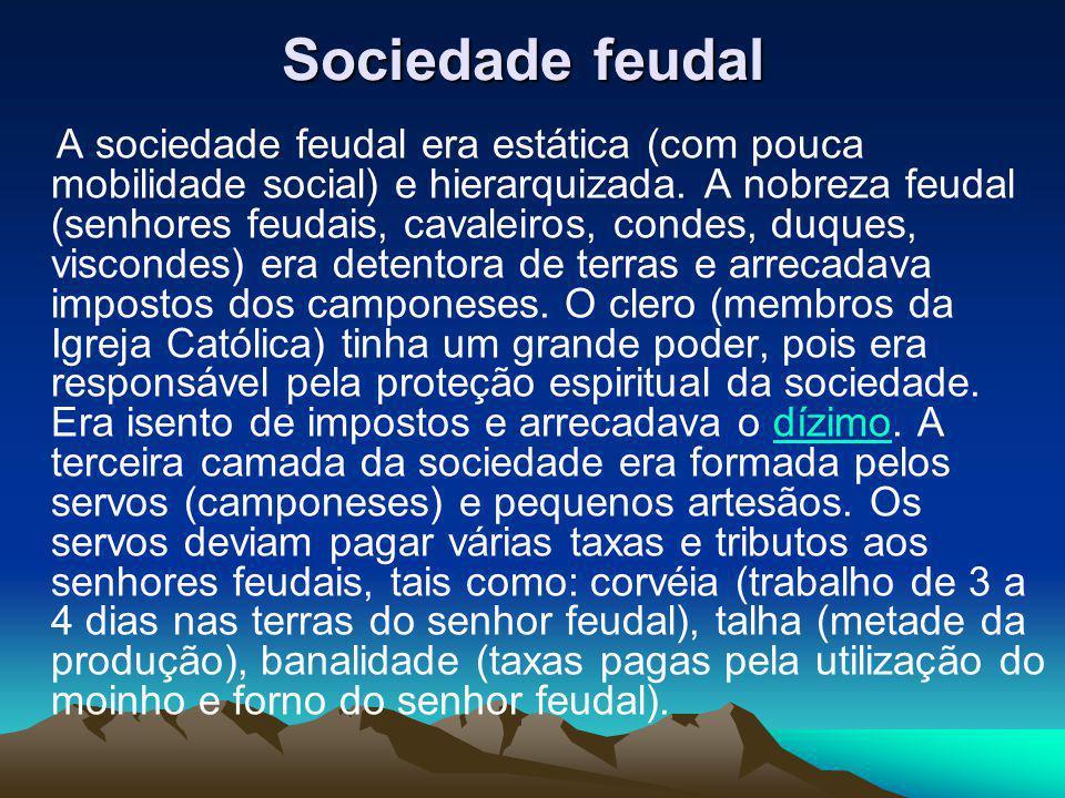 Sociedade feudal Sociedade feudal A sociedade feudal era estática (com pouca mobilidade social) e hierarquizada. A nobreza feudal (senhores feudais, c