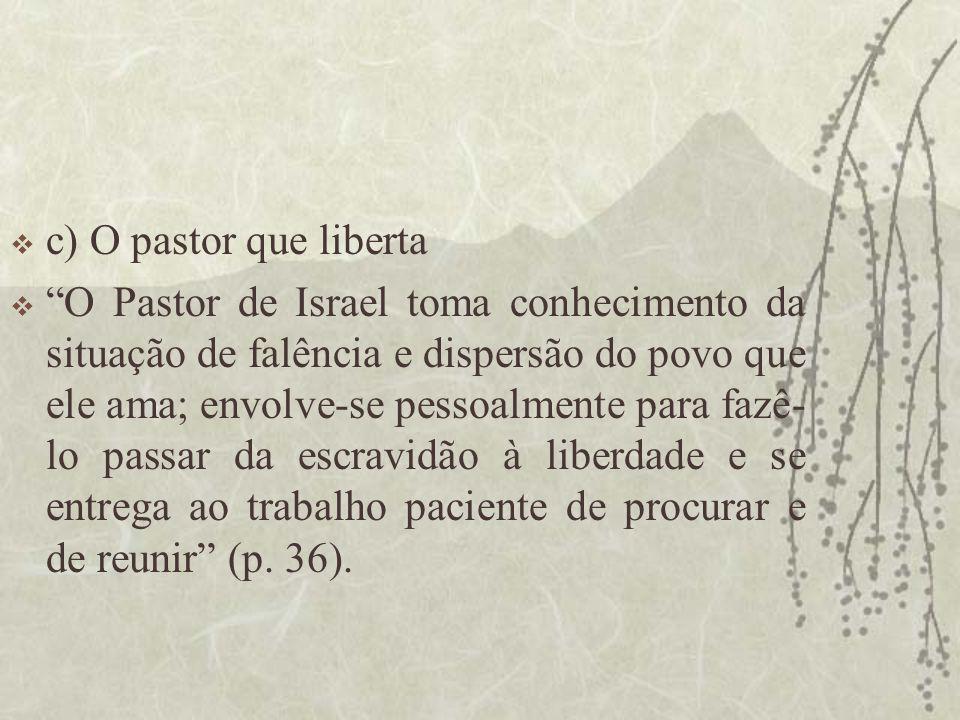 """ c) O pastor que liberta  """"O Pastor de Israel toma conhecimento da situação de falência e dispersão do povo que ele ama; envolve-se pessoalmente par"""