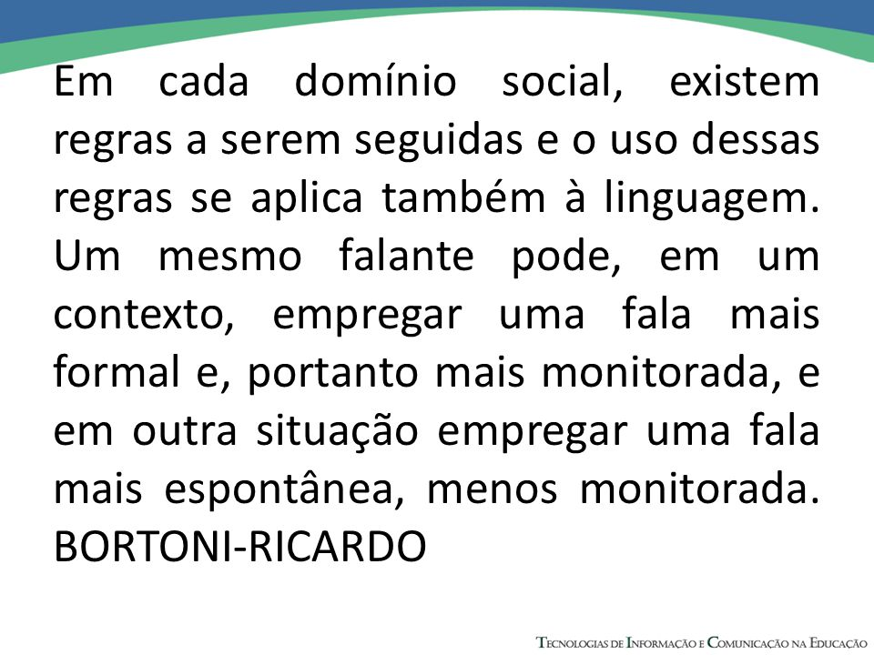 Em cada domínio social, existem regras a serem seguidas e o uso dessas regras se aplica também à linguagem. Um mesmo falante pode, em um contexto, emp