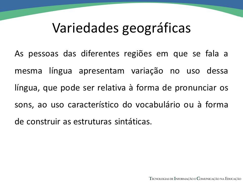 Variedades geográficas As pessoas das diferentes regiões em que se fala a mesma língua apresentam variação no uso dessa língua, que pode ser relativa