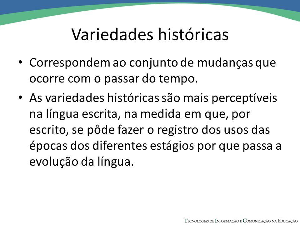 Variedades históricas Correspondem ao conjunto de mudanças que ocorre com o passar do tempo. As variedades históricas são mais perceptíveis na língua