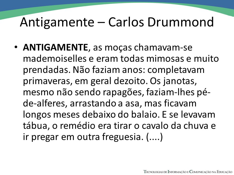 Antigamente – Carlos Drummond ANTIGAMENTE, as moças chamavam-se mademoiselles e eram todas mimosas e muito prendadas. Não faziam anos: completavam pri