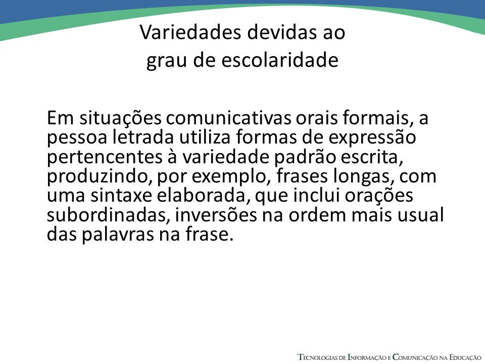 Variedades devidas ao grau de escolaridade Em situações comunicativas orais formais, a pessoa letrada utiliza formas de expressão pertencentes à varie