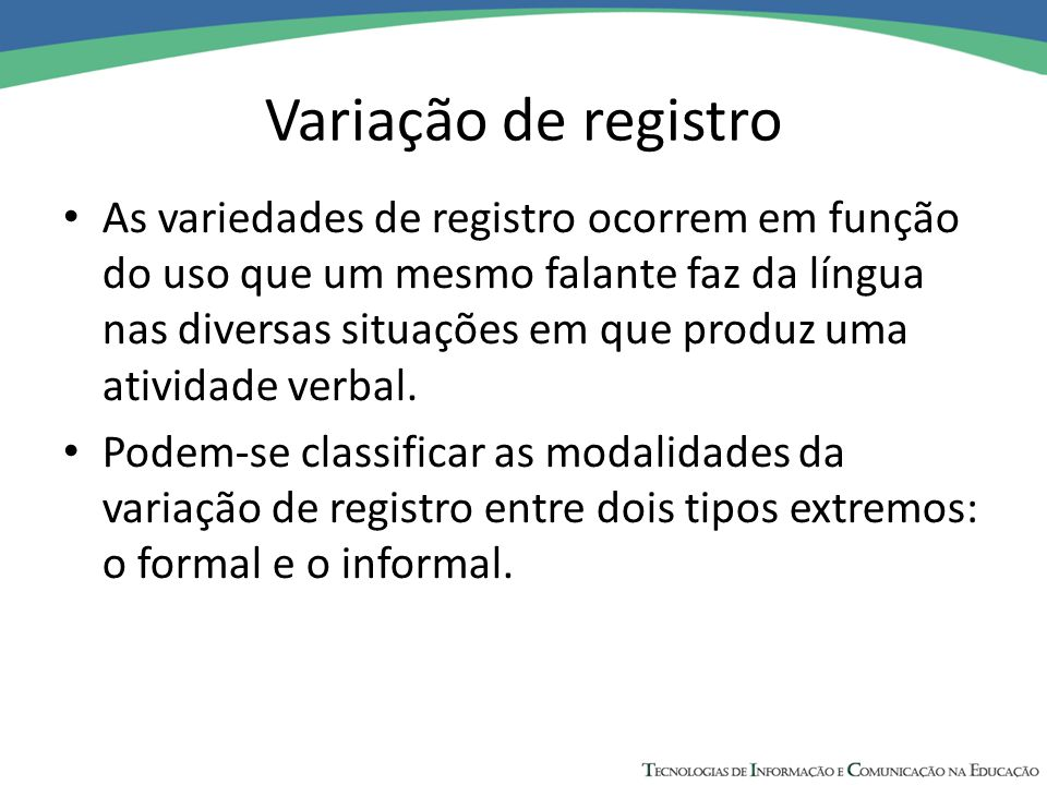 Variação de registro As variedades de registro ocorrem em função do uso que um mesmo falante faz da língua nas diversas situações em que produz uma at