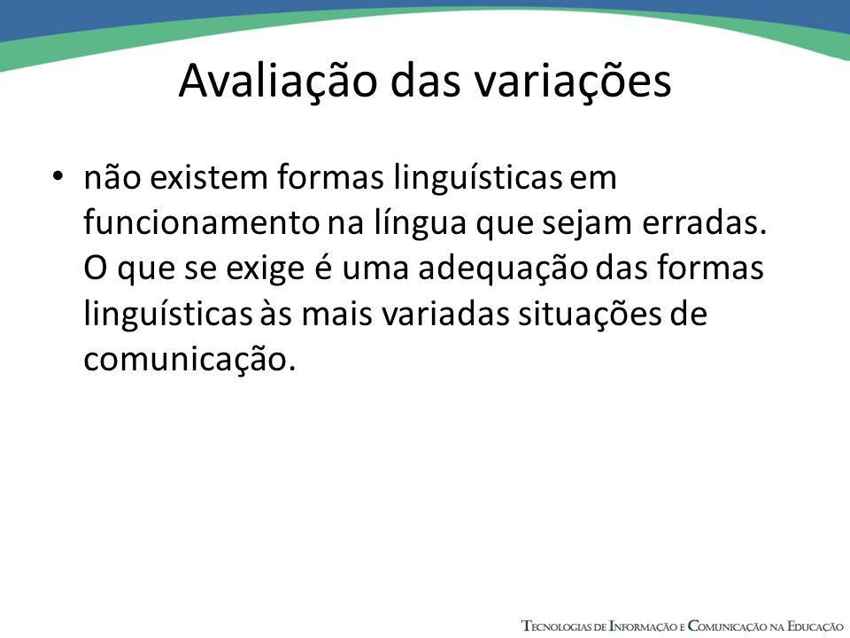 Avaliação das variações não existem formas linguísticas em funcionamento na língua que sejam erradas. O que se exige é uma adequação das formas linguí