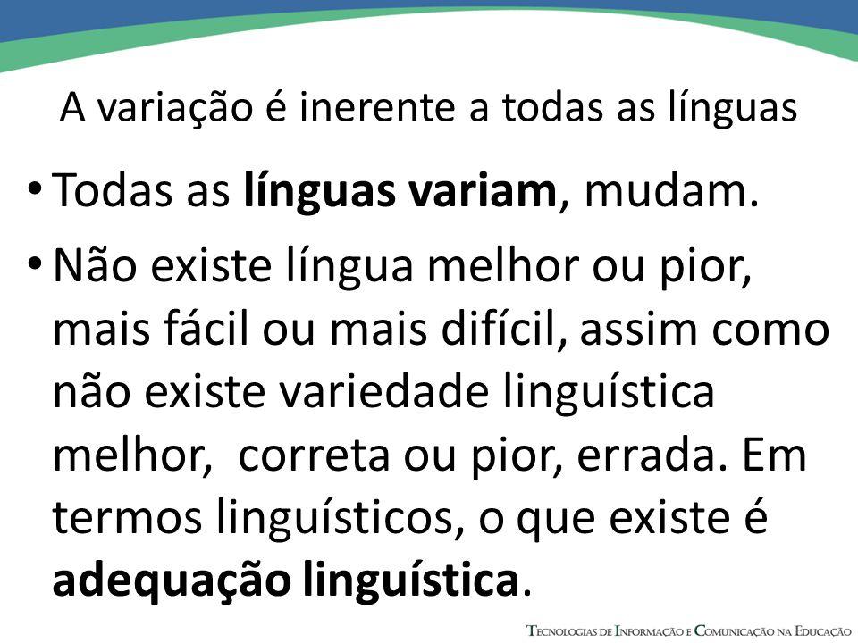 A variação é inerente a todas as línguas Todas as línguas variam, mudam. Não existe língua melhor ou pior, mais fácil ou mais difícil, assim como não