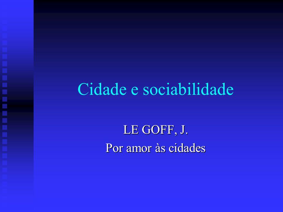 Cidade e sociabilidade LE GOFF, J. Por amor às cidades