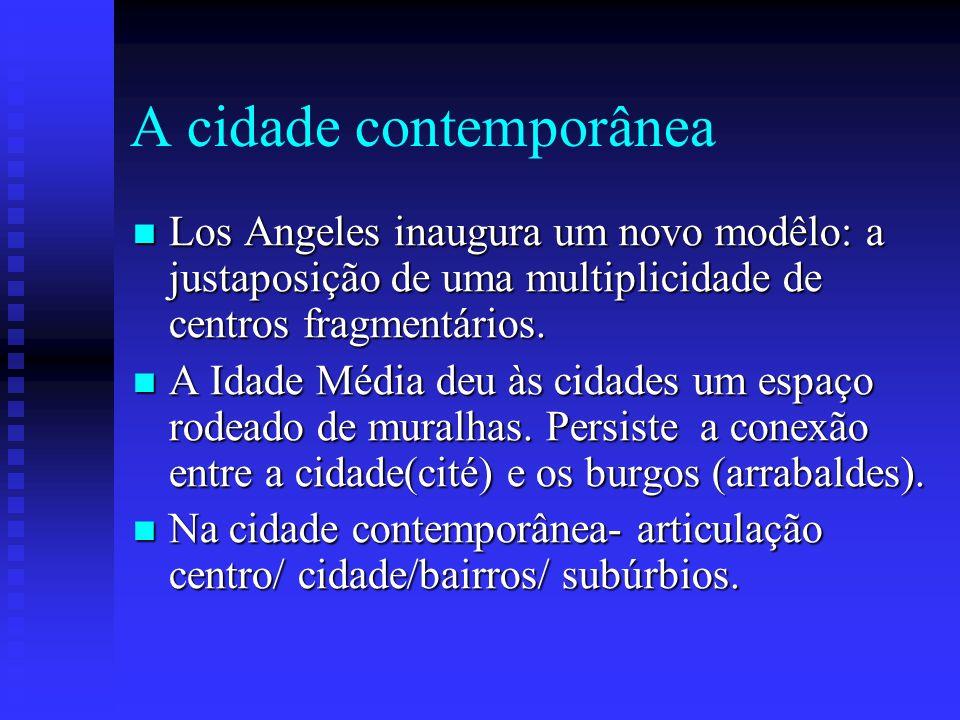A cidade contemporânea Los Angeles inaugura um novo modêlo: a justaposição de uma multiplicidade de centros fragmentários. Los Angeles inaugura um nov