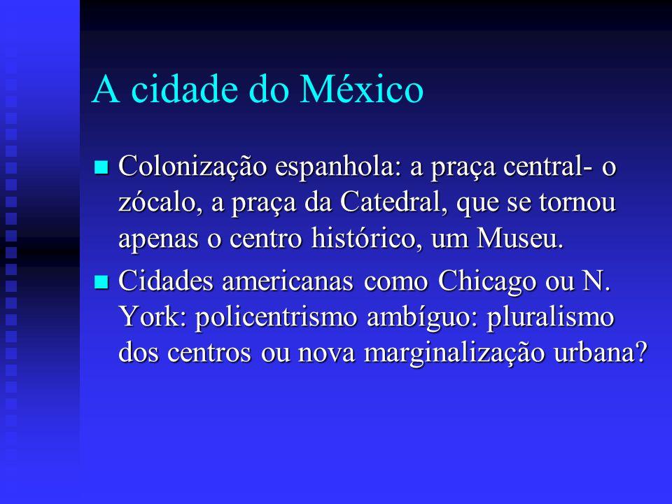A cidade do México Colonização espanhola: a praça central- o zócalo, a praça da Catedral, que se tornou apenas o centro histórico, um Museu. Colonizaç