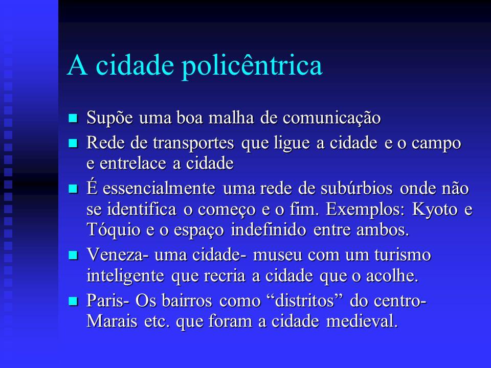 A cidade policêntrica Supõe uma boa malha de comunicação Supõe uma boa malha de comunicação Rede de transportes que ligue a cidade e o campo e entrela