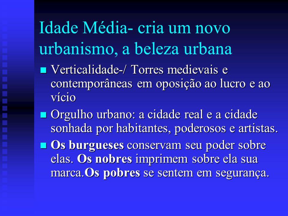 Idade Média- cria um novo urbanismo, a beleza urbana Verticalidade-/ Torres medievais e contemporâneas em oposição ao lucro e ao vício Verticalidade-/