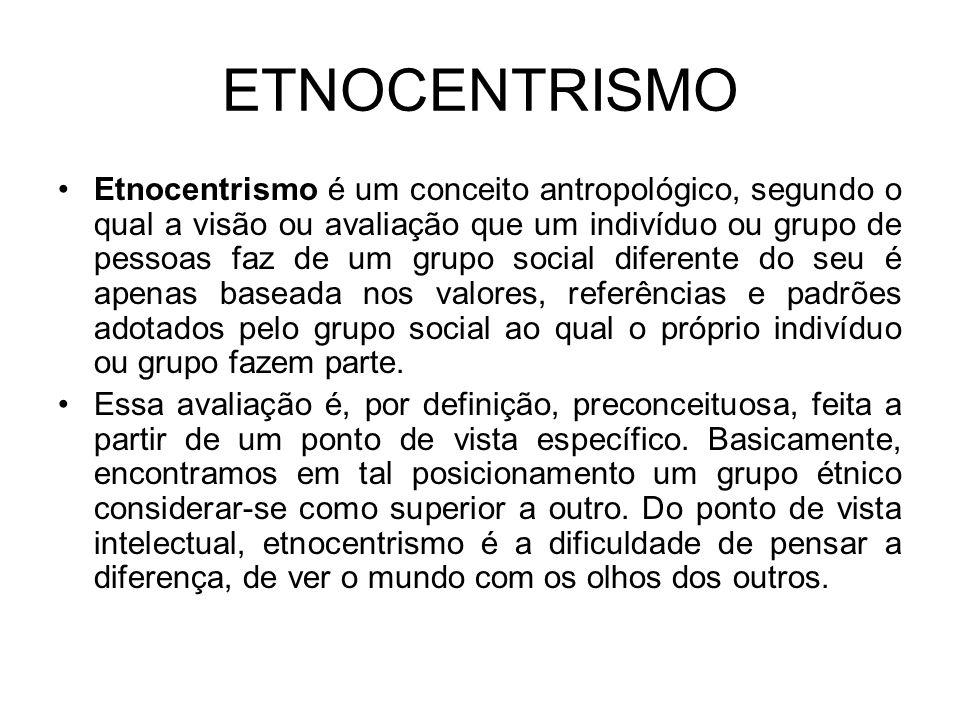 ETNOCENTRISMO Etnocentrismo é um conceito antropológico, segundo o qual a visão ou avaliação que um indivíduo ou grupo de pessoas faz de um grupo social diferente do seu é apenas baseada nos valores, referências e padrões adotados pelo grupo social ao qual o próprio indivíduo ou grupo fazem parte.