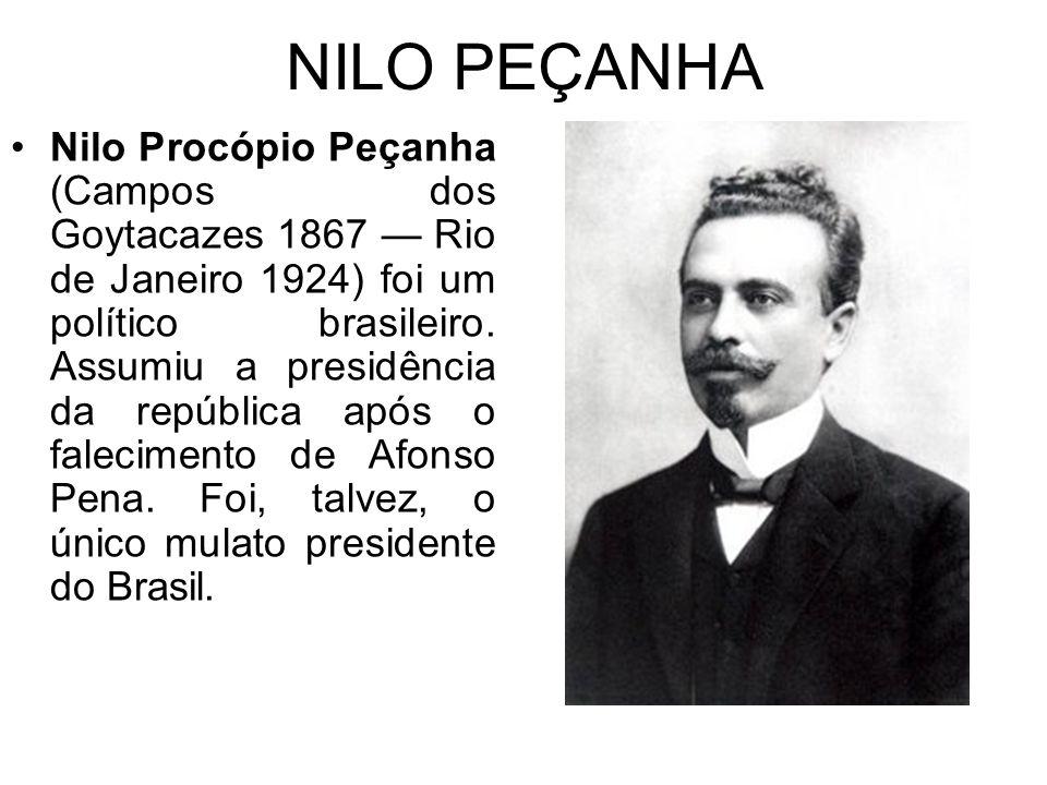 NILO PEÇANHA Nilo Procópio Peçanha (Campos dos Goytacazes 1867 — Rio de Janeiro 1924) foi um político brasileiro.