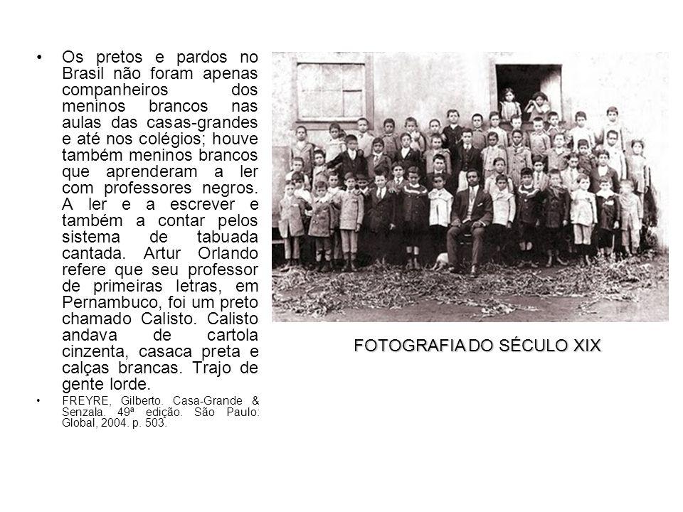 Os pretos e pardos no Brasil não foram apenas companheiros dos meninos brancos nas aulas das casas-grandes e até nos colégios; houve também meninos brancos que aprenderam a ler com professores negros.