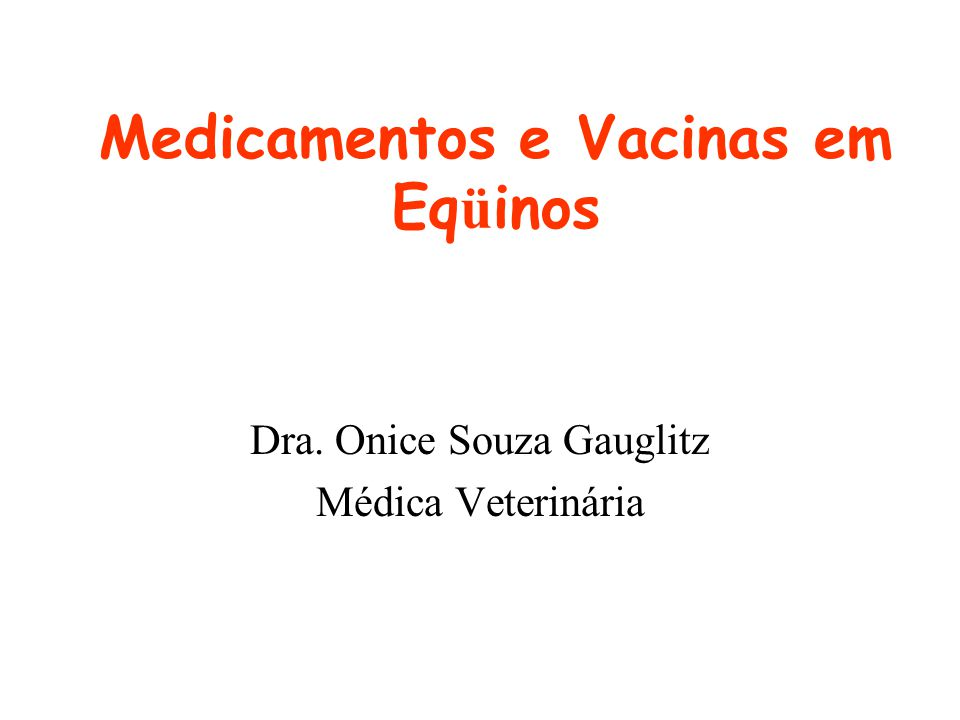 Medicamentos e Vacinas em Eq ü inos Dra. Onice Souza Gauglitz Médica Veterinária