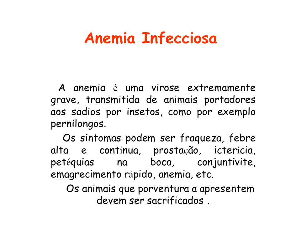 Anemia Infecciosa A anemia é uma virose extremamente grave, transmitida de animais portadores aos sadios por insetos, como por exemplo pernilongos. Os