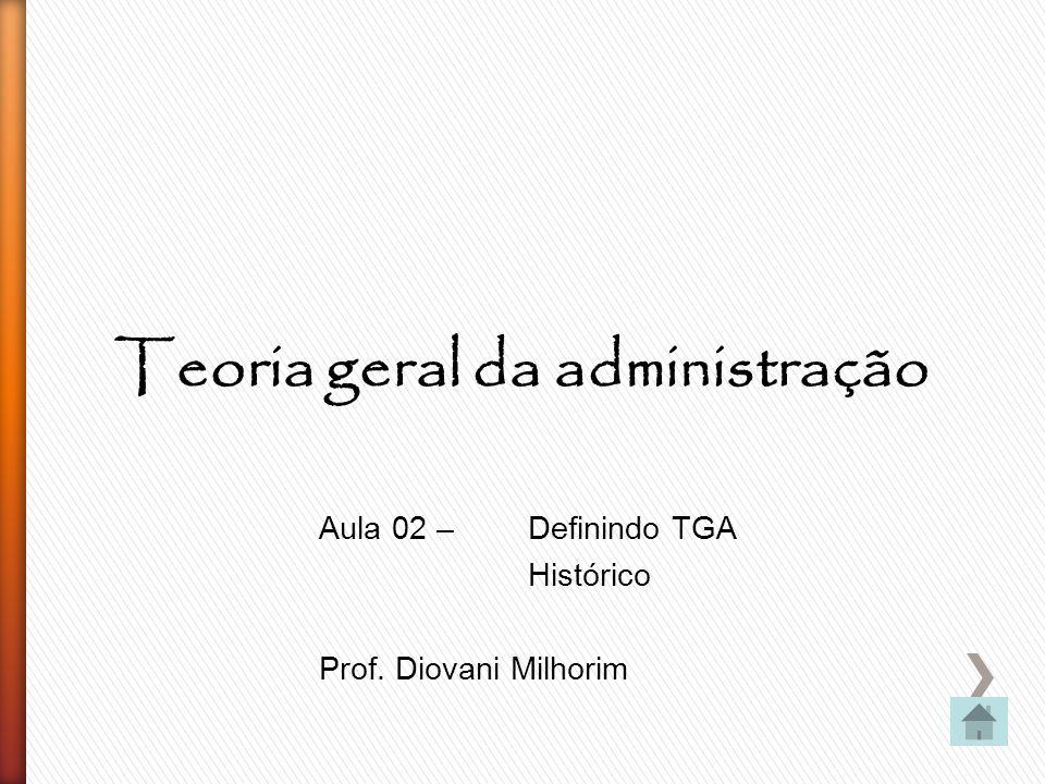 Teoria geral da administração Aula 02 – Definindo TGA Histórico Prof. Diovani Milhorim