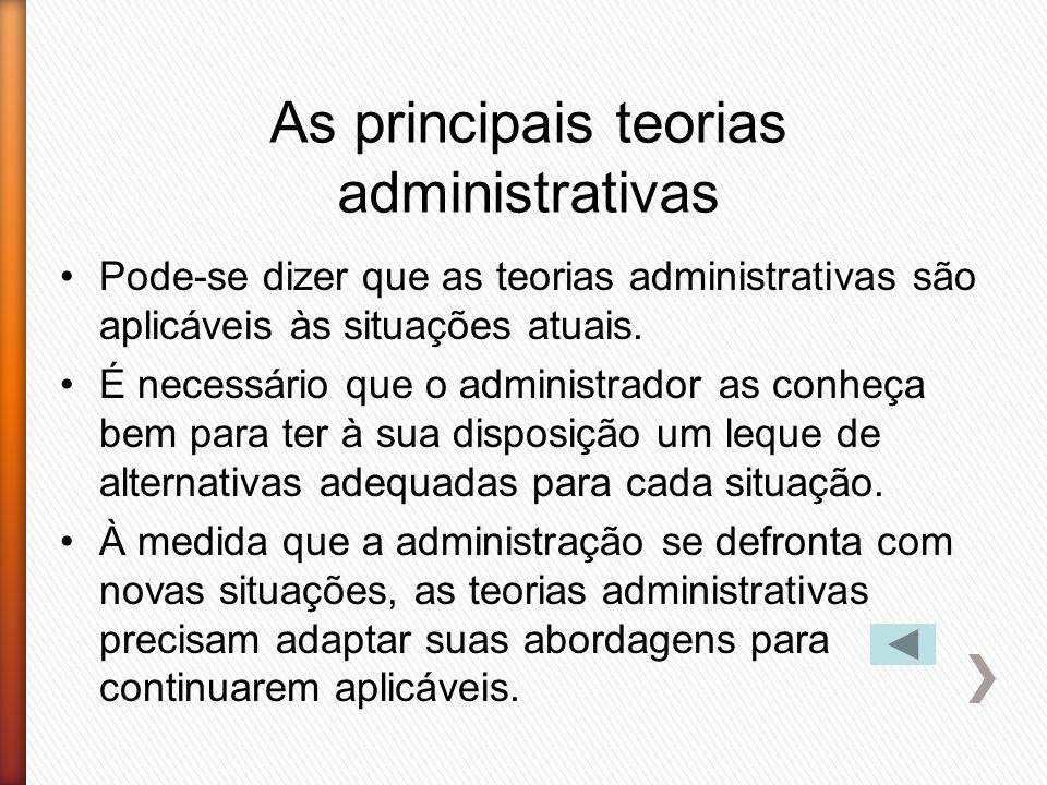 As principais teorias administrativas Pode-se dizer que as teorias administrativas são aplicáveis às situações atuais. É necessário que o administrado