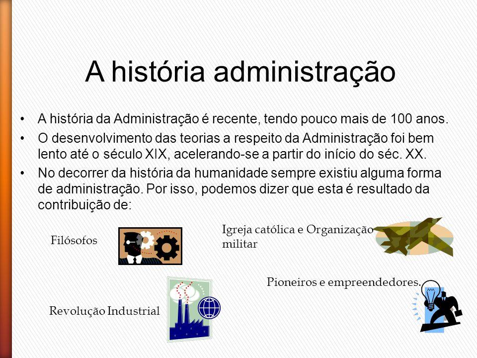 A história administração A história da Administração é recente, tendo pouco mais de 100 anos. O desenvolvimento das teorias a respeito da Administraçã