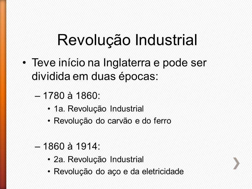 Revolução Industrial Teve início na Inglaterra e pode ser dividida em duas épocas: –1780 à 1860: 1a. Revolução Industrial Revolução do carvão e do fer