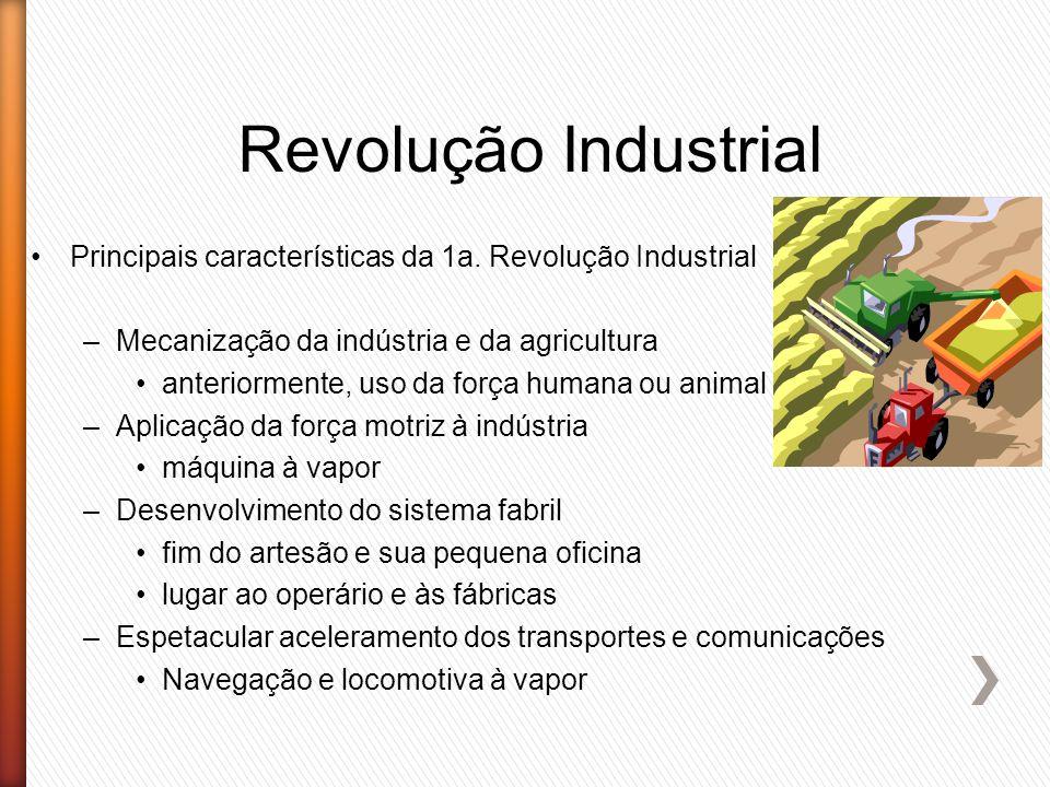 Revolução Industrial Principais características da 1a. Revolução Industrial –Mecanização da indústria e da agricultura anteriormente, uso da força hum