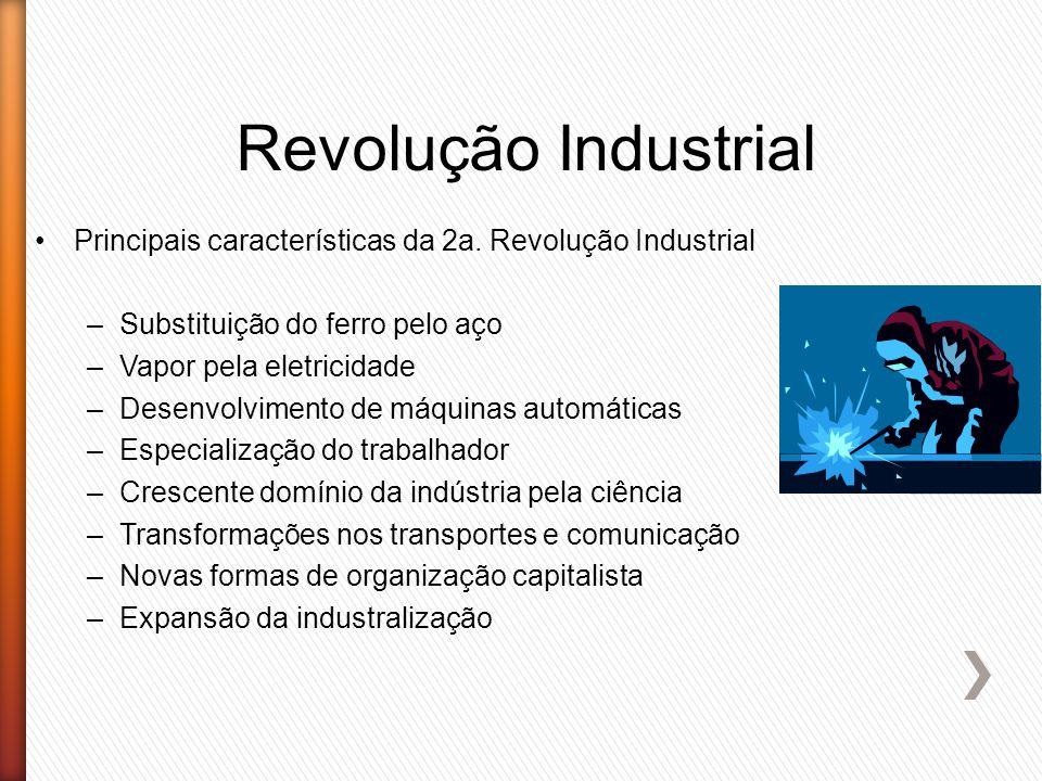 Revolução Industrial Principais características da 2a. Revolução Industrial –Substituição do ferro pelo aço –Vapor pela eletricidade –Desenvolvimento