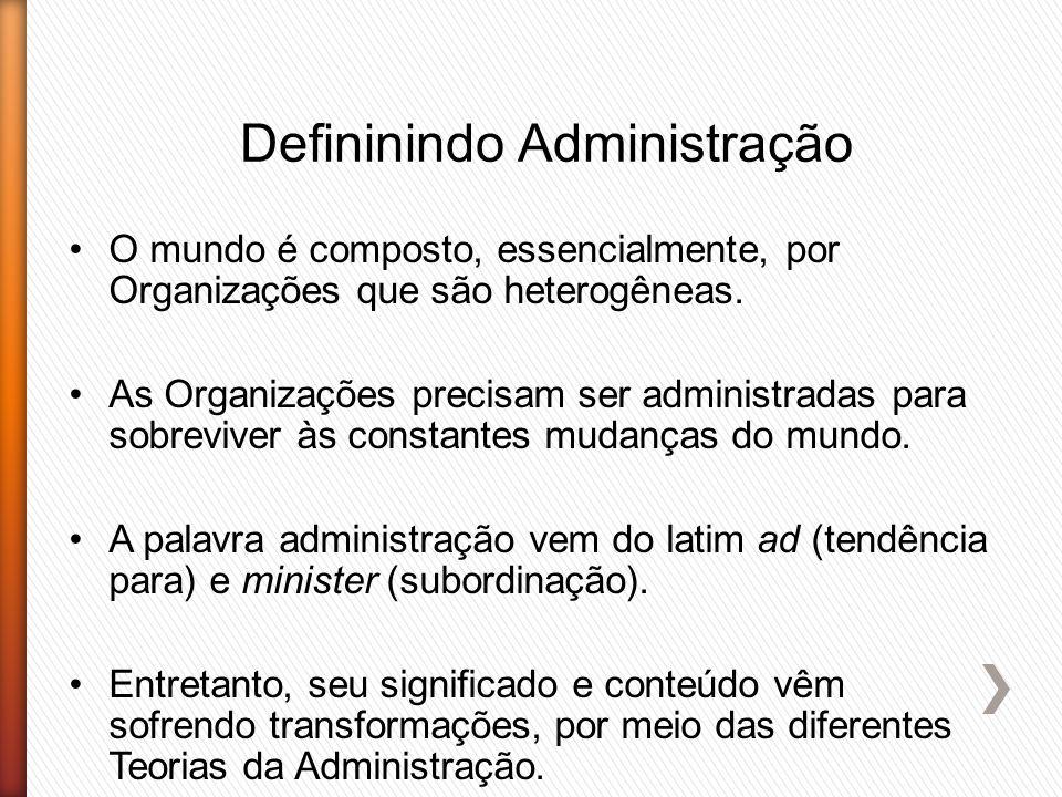 Defininindo Administração O mundo é composto, essencialmente, por Organizações que são heterogêneas. As Organizações precisam ser administradas para s