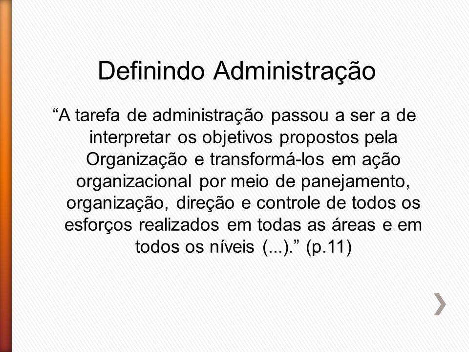 """Definindo Administração """"A tarefa de administração passou a ser a de interpretar os objetivos propostos pela Organização e transformá-los em ação orga"""