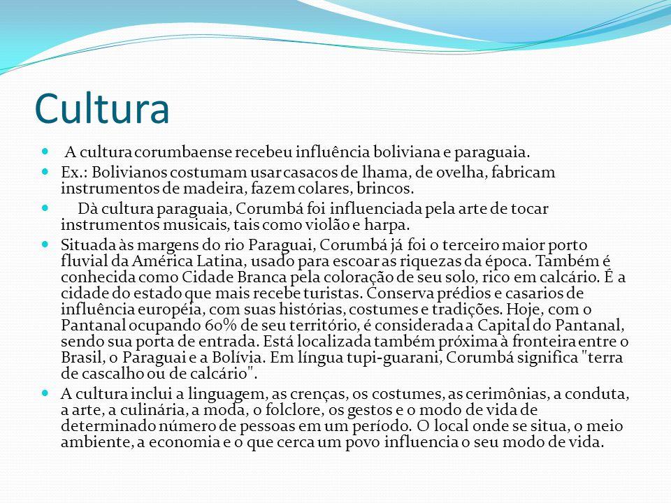 Cultura A cultura corumbaense recebeu influência boliviana e paraguaia. Ex.: Bolivianos costumam usar casacos de lhama, de ovelha, fabricam instrument