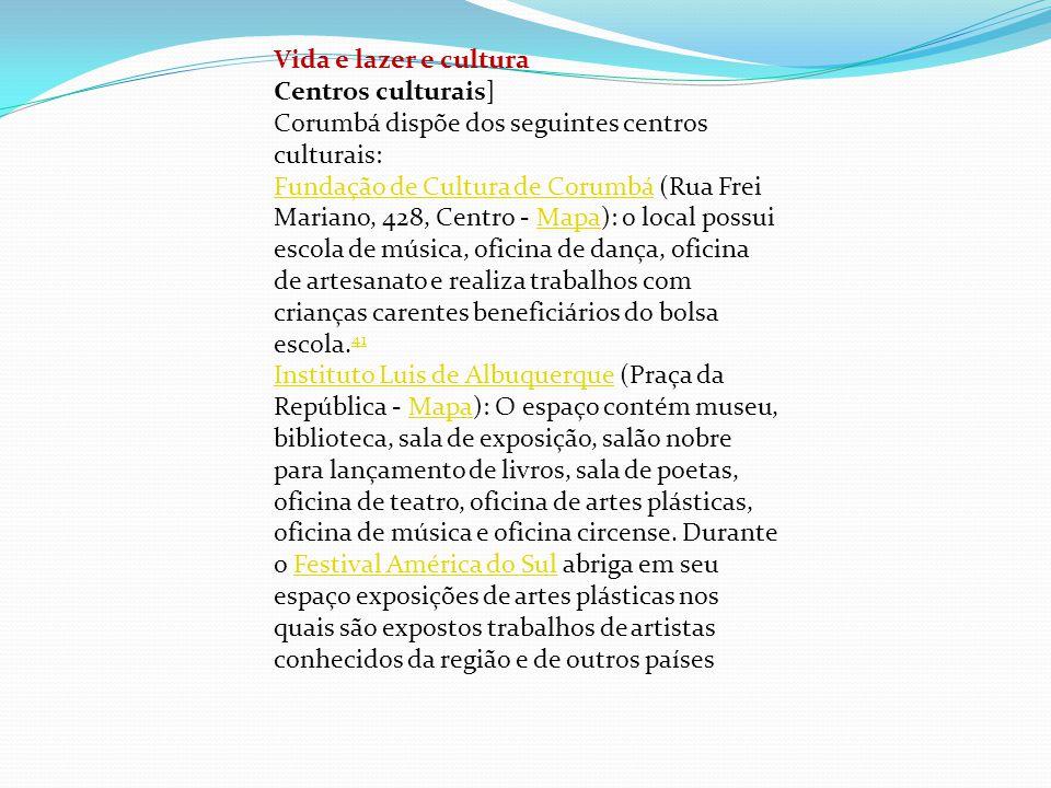 Vida e lazer e cultura Centros culturais] Corumbá dispõe dos seguintes centros culturais: Fundação de Cultura de CorumbáFundação de Cultura de Corumbá