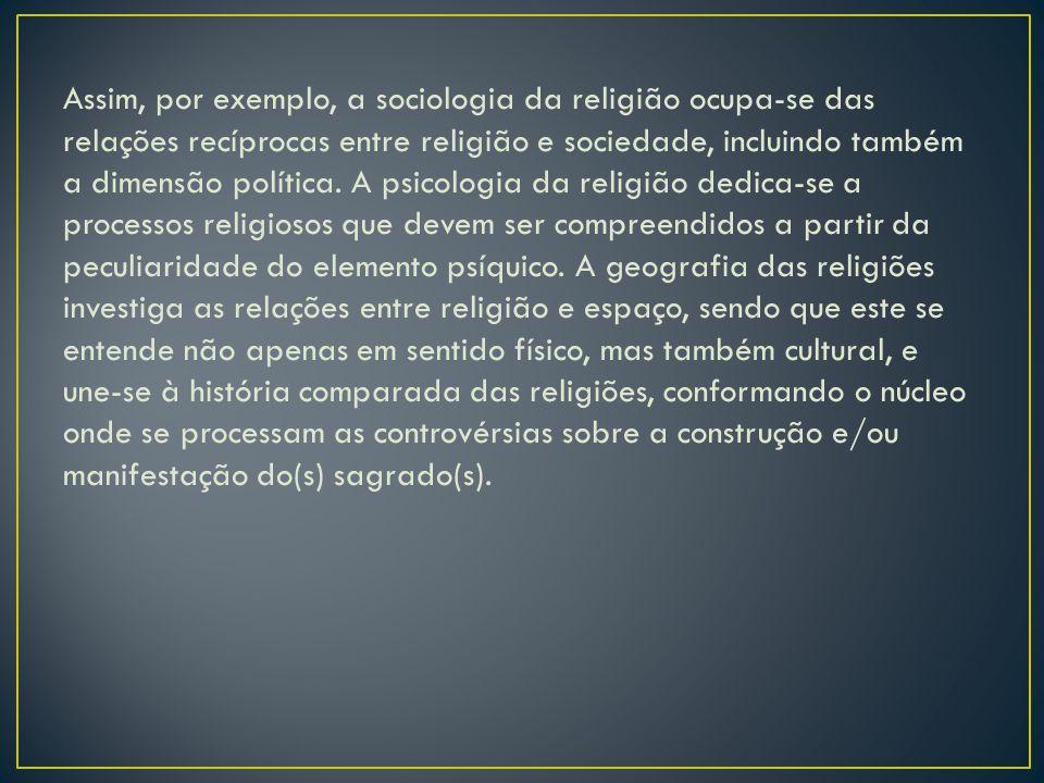 Assim, por exemplo, a sociologia da religião ocupa-se das relações recíprocas entre religião e sociedade, incluindo também a dimensão política. A psic