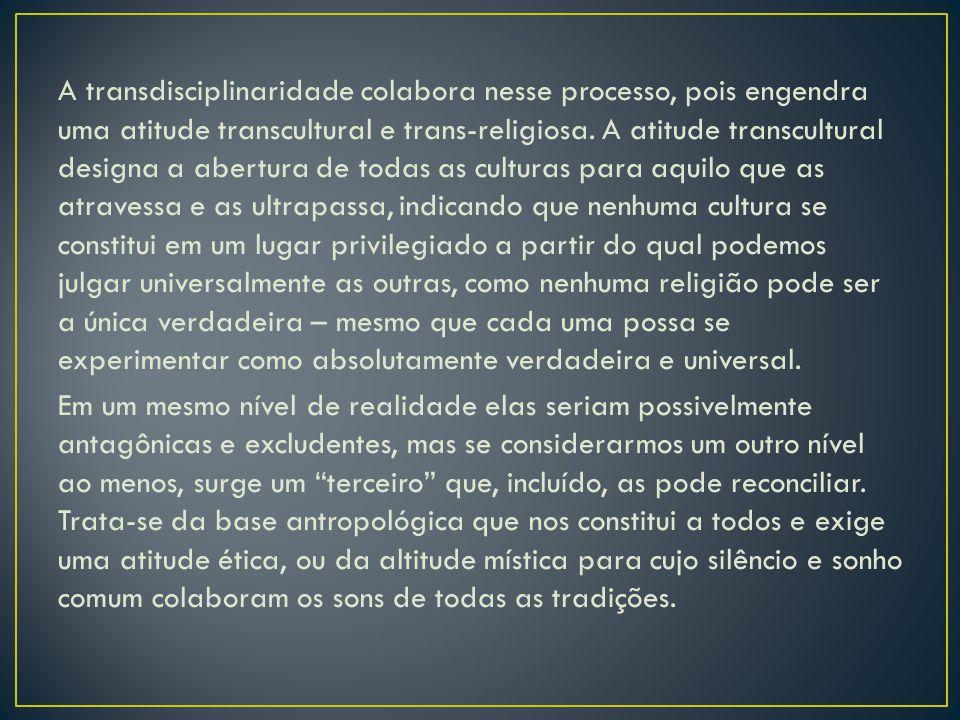 A transdisciplinaridade colabora nesse processo, pois engendra uma atitude transcultural e trans-religiosa. A atitude transcultural designa a abertura