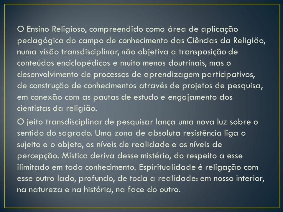 O Ensino Religioso, compreendido como área de aplicação pedagógica do campo de conhecimento das Ciências da Religião, numa visão transdisciplinar, não