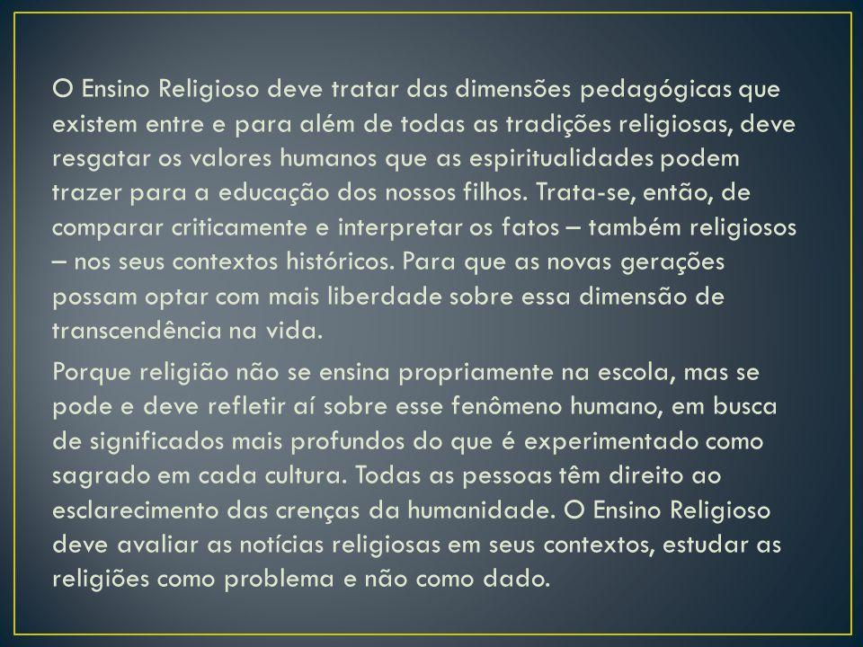 O Ensino Religioso deve tratar das dimensões pedagógicas que existem entre e para além de todas as tradições religiosas, deve resgatar os valores huma